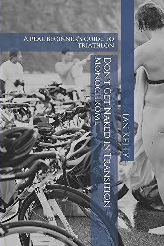 Don't Get Naked in Transition - Monochrome: A real beginner's guide to triathlon por Ian Stuart Kelly