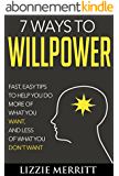 7 Ways to Willpower: Fast, easy tips to help you do more of what you WANT, and less of what you DON'T WANT (English Edition)