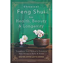 Classical Feng Shui for Health, Beauty and Longevity: Transform Your Space to Enhance Well-Being in Body and Home
