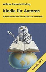 KINDLE FÜR AUTOREN oder: Wie veröffentliche ich ein E-Book auf amazon.de?: Ein Do-it-yourself-Buch (Frielings Bücher für Autoren 2)