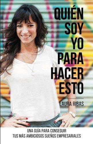 Quién Soy Yo Para Hacer Esto: Una guía para conseguir tus más ambiciosos sueños empresariales por Laura Ribas