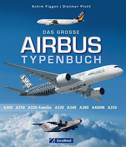 Das große Airbus-Typenbuch: Dokumentation und Bildband der verschiedenen Airbus-Modelle und Giganten der Luftfahrt, A300, A300-600ST, A310, A320, Corporate ... die verschiedenen Standorte und Zukunft