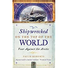 Shipwrecked On The Top Of The World: Four Against the Arctic by David Roberts (2005-04-07)