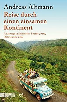 Reise durch einen einsamen Kontinent: Unterwegs in Kolumbien, Ecuador, Bolivien, Peru und Chile von [Altmann, Andreas]