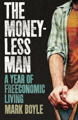 The Moneyless Man: A Year of Freeconomic Living by Boyle, Mark (2010) Paperback