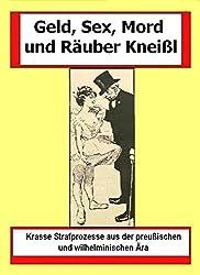 Geld, Sex, Mord und Räuber Kneißl - ausgewählte preußische und wilhelminische Beiträge zur Kriminalgeschichte: Krasse Strafprozesse