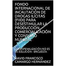FONDO INTERNACIONAL DE INCAUTACIÓN DE DROGAS ILÍCITAS (FIIDI) PARA DESESTIMULAR LA PRODUCCIÓN, COMERCIALIZACIÓN Y CONSUMO MUNDIAL: LA DESPENALIZACIÓN NO ES LA SOLUCIÓN - ENCUESTA (Spanish Edition)