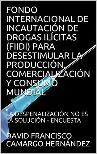 FONDO INTERNACIONAL DE INCAUTACIÓN DE DROGAS ILÍCITAS (FIIDI) PARA DESESTIMULAR LA PRODUCCIÓN, COMERCIALIZACIÓN Y CONSUMO MUNDIAL: LA DESPENALIZACIÓN NO ES LA SOLUCIÓN - ENCUESTA por DAVID FRANCISCO CAMARGO HERNÁNDEZ