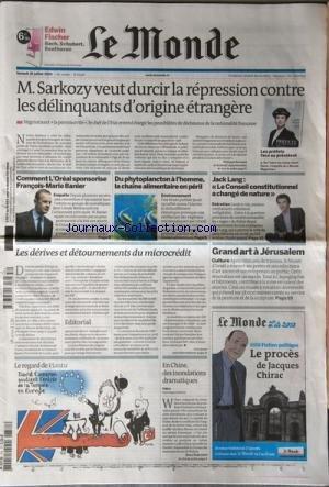 MONDE (LE) [No 20378] du 31/07/2010 - SARKOZY VEUT DURCIR LA REPRESSION CONTRE LES DELINQUANTS D'ORIGINE ETRANGERE -COMMETN L'OREAL SPONSORISE FRANCOIS-MARIE BANIER -DU PHYTOPLANCTON A L'HOMME / LA CHAINE ALIMENTAIRE EN PERIL - JACK LANG / LE CONSEIL CONSTITUTIONNEL A CHANGE DE NATURE - LES DERIVES ET DETOURNEMENTS DU MICROCREDIT -GRAND ART A JERUSALEM -LE REGARD DE PLANTU -EN CHINE / DES INONDATIONS DRAMATIQUES