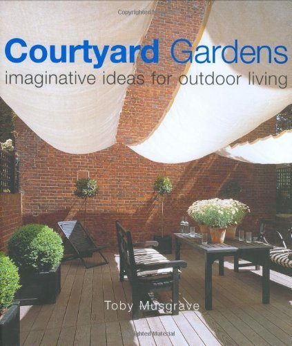 Courtyard Gardens: Romantic Gardens in Town and Country: Imaginative Ideas for Outdoor Living by Musgrave, Toby (2000) Paperback