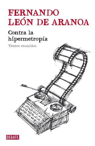 Contra la hipermetropía: Textos reunidos por Fernando León