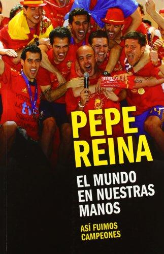El mundo en nuestras manos : así fuimos campeones por Pepe Reina
