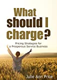 What Should I Charge?: Pricing Strategies for a Prosperous Service Business (English Edition)