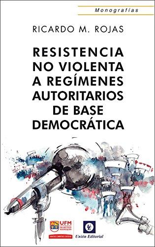 Resistencia no violenta: A regímenes autoritarios de base democrática (Monografías) por Ricardo Manuel Rojas