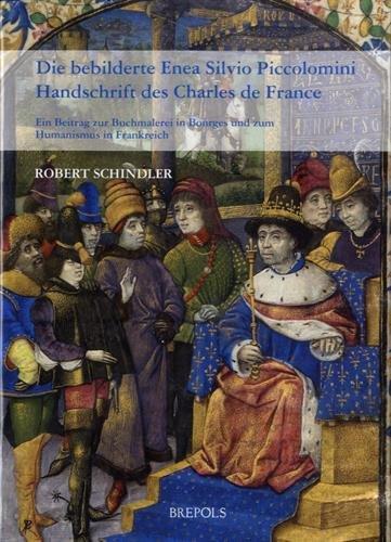 Die Bebilderte Enea Silvio Piccolomini Handschrift des Charles de France : Ein Beitrag Zur Buchmalerei in Bourges Und Zum Humanismus in Frankreich