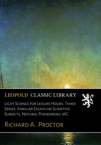 Light Science for Leisure Hours. Third Series. Familiar Essays on Scientific Subjects, Natural Phenomena, &C. por Richard A. Proctor