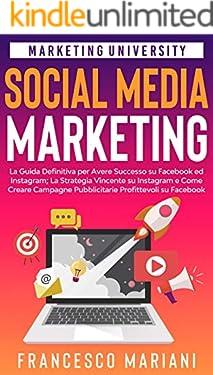 Social Media Marketing: La Guida Definitiva per Avere Successo su Facebook ed Instagram; La Strategia Vincente su Instagram e Come Creare Campagne Pubblicitarie di Successo su Facebook