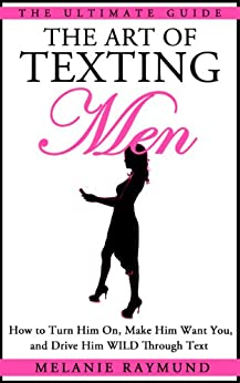THE ART OF TEXTING: How to Text A Guy WILD! Flirt, Get Attention, More Dates & RESPECT! Relationship Advice for WOMEN by [Raymund, Melanie]