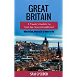 Great Britain: A Traveler's Guide to the Must-See Cities in Great Britain (London, Edinburgh, Glasgow, Birmingham, Liverpool, Bath, Manchester, York, Cardiff, ... Britain Travel Guide) (English Edition)