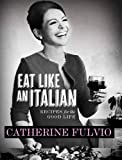 Eat Like an Italian: Recipes for the Good Life