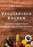 Vegetarisch: Vegetarisch Kochen: Leckere vegetarische Rezepte zum selber Kochen