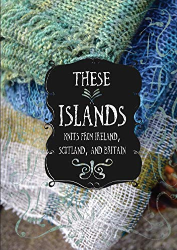 These Islands: Knits from Ireland, Scotland, and Britain -