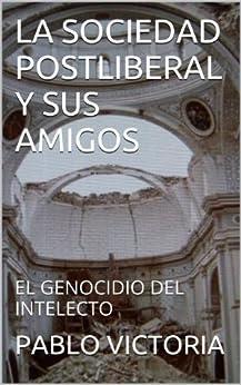 LA SOCIEDAD POSTLIBERAL Y SUS AMIGOS: EL GENOCIDIO DEL INTELECTO de [VICTORIA, PABLO]