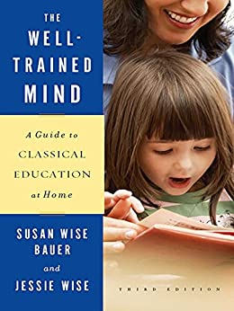 The Well-Trained Mind: A Guide to Classical Education at Home (Third Edition) by [Bauer, Susan Wise, Wise, Jessie]