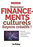 Nouveaux financements culturels : soyons créatifs ! : Mécénat, fonds de dotation, partenariats, crowdfunding......