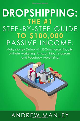 Dropshipping: The #1 Step-by-Step Guide to $100,000 Passive Income: Make Money Online with E-Commerce, Shopify, Affiliate Marketing, Amazon FBA, Instagram, and Facebook Advertising