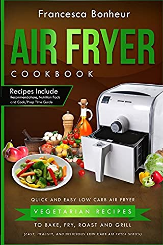 Air Fryer Cookbook: Quick and Easy Low Carb Air Fryer Vegetarian Recipes to Bake, Fry, Roast and Grill