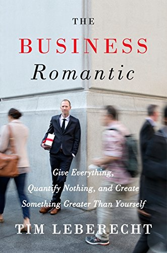 The Business Romantic: Give Everything, Quantify Nothing, and Create Something Greater Than Yourself por Tim Leberecht