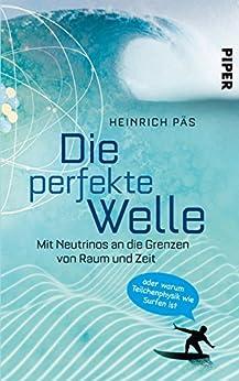 Die perfekte Welle: Mit Neutrinos an die Grenzen von Raum und Zeit oder warum Teilchenphysik wie Surfen ist von [Päs, Heinrich]