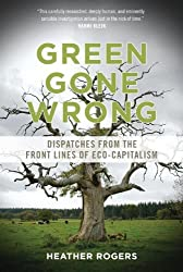 Green Gone Wrong: Dispatches from the Front Lines of Eco-Capitalism by Heather Rogers (2013-01-16)