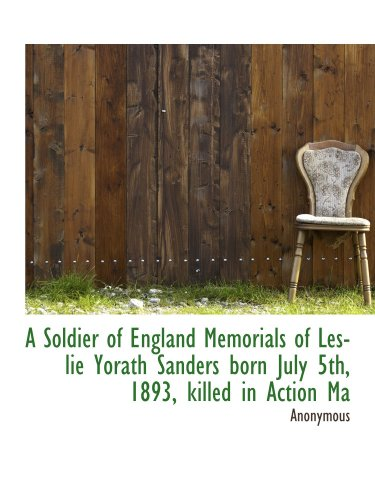 A Soldier of England Memorials of Leslie Yorath Sanders born July 5th, 1893, killed in Action Ma