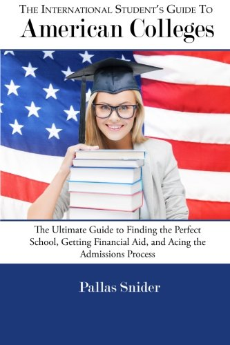 The International Student's Guide to American Colleges: The Ultimate Guide to Finding the Perfect School, Getting Financial Aid, and Acing the Admissions Process