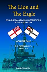 The Lion and the Eagle: Anglo-German Naval Confrontation in the Imperial Era - 1815-1919