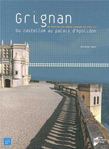 Grignan : Du castellum au palais d'Apolidon, les mutations d'un château provençal (XIe-XVIIIe siècles) par Christian Trézin