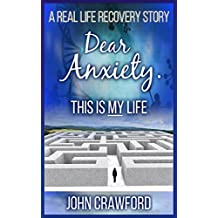 Dear Anxiety. This Is My Life.: A Real Life Recovery Story