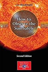 How to Observe the Sun Safely (Patrick Moore's Practical Astronomy Series), Second Edition (The Patrick Moore Practical Astronomy Series)