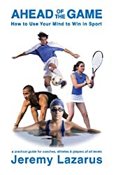 Ahead of the Game: How to Use Your Mind to Win in Sport