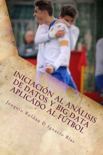 Iniciación al Análisis de Datos y Big Data aplicado al Fútbol: El fútbol es un juego por Joaquín Roldán