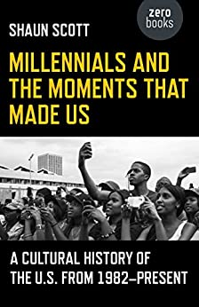 Millennials and the Moments That Made Us: A Cultural History of the U.S. from 1982-Present by [Scott, Shaun]