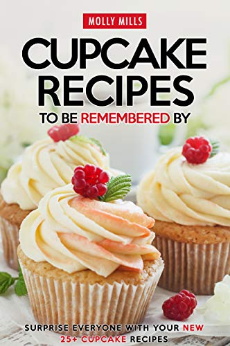 Cupcake Recipes to be Remembered By: Surprise Everyone with Your New 25+ Cupcake Recipes (English Edition)