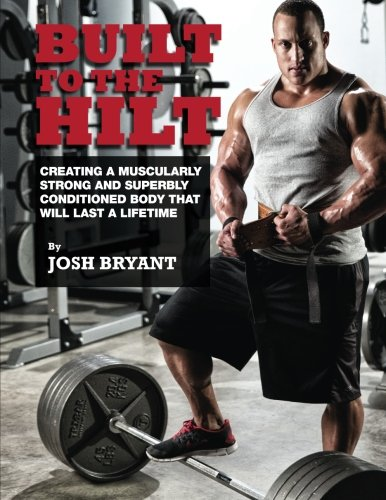 Built To The Hilt: Creating A Muscularly Strong And Superbly Conditioned Body That Will Last A Lifetime por Josh Bryant