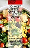 30+ Most Delish Christmas Side Dishes: No matter the main course, we've got the veggies, grains, and breads to round out your feast (Your Ultimate Christmas Guide Book 2)