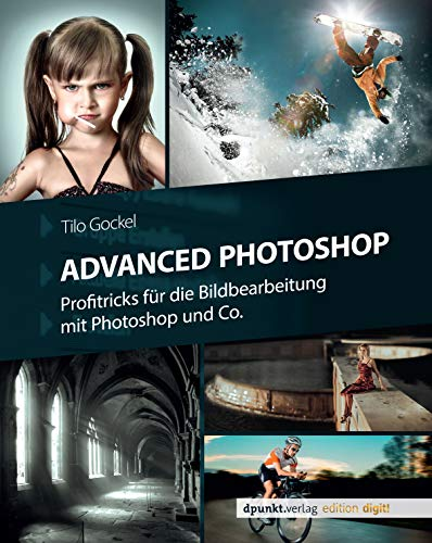 Advanced Photoshop: Profitricks für die Bildbearbeitung mit Photoshop und Co.
