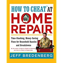 How to Cheat™ at Home Repair: Time-Slashing, Money-Saving Fixes for Household Hassles and Breakdowns