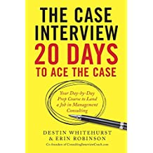 The Case Interview: 20 Days to Ace the Case: Your Day-By-Day Prep Course to Land a Job in Management Consulting