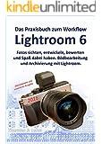 Lightroom 6 -- Das Praxisbuch zum Workflow: Bildbearbeitung und Archivierung mit Lightroom 6/CC sowie für Ein- und Umsteiger von Lightroom 5